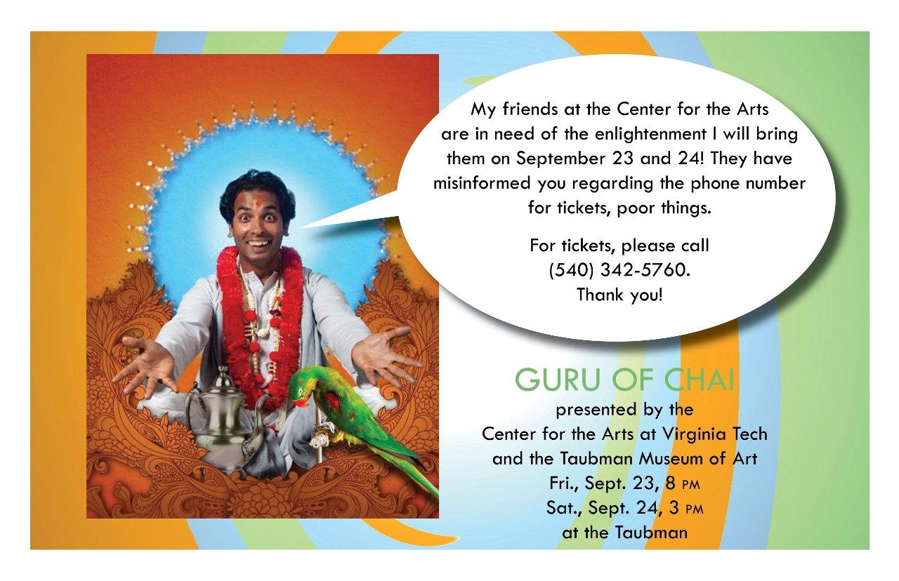 "A light-hearted email promotion was quickly created by Heather Ducote, director of marketing and communications, Center for the Arts at Virginia Tech, after realizing a previous email communication included an incorrect phone number for tickets to the theatrical production of ""Guru of Chai."" The promotion has received an international marketing award."